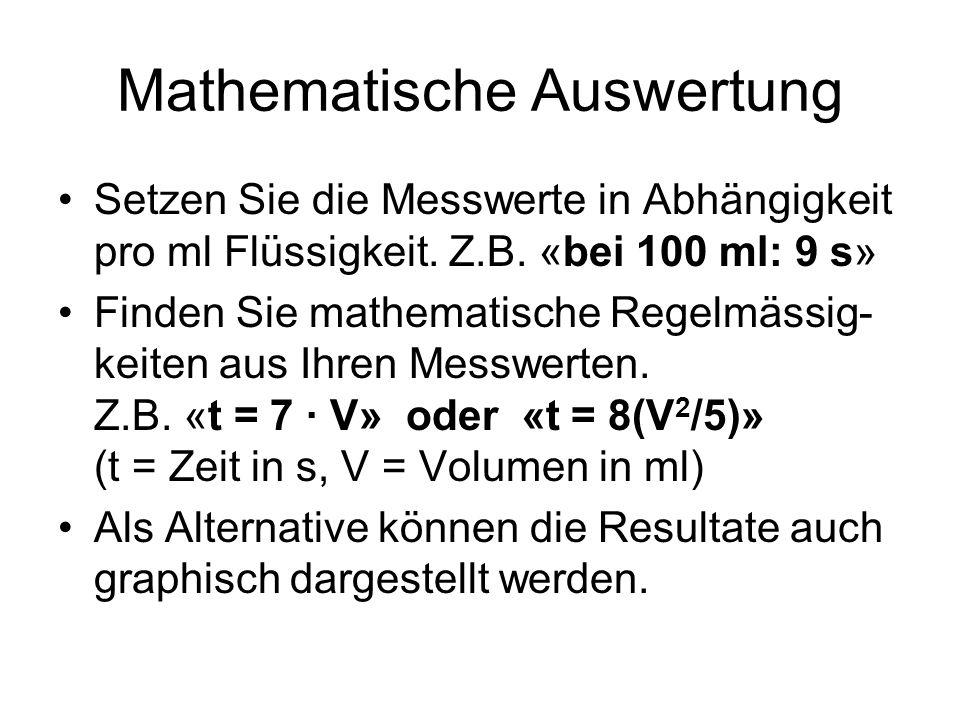 Mathematische Auswertung Setzen Sie die Messwerte in Abhängigkeit pro ml Flüssigkeit. Z.B. «bei 100 ml: 9 s» Finden Sie mathematische Regelmässig- kei