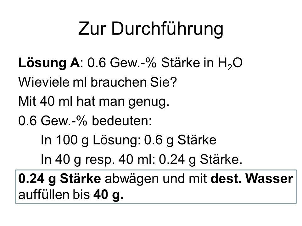 Zur Durchführung Lösung A: 0.6 Gew.-% Stärke in H 2 O Wieviele ml brauchen Sie? Mit 40 ml hat man genug. 0.6 Gew.-% bedeuten: In 100 g Lösung: 0.6 g S