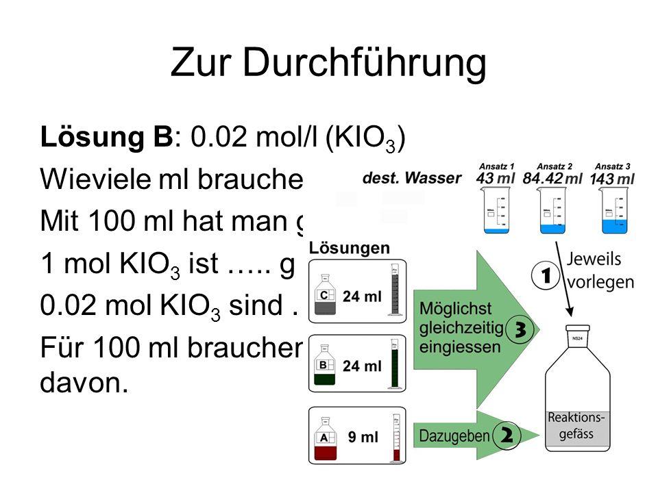 Zur Durchführung Lösung B: 0.02 mol/l (KIO 3 ) Wieviele ml brauchen Sie? Mit 100 ml hat man genug. 1 mol KIO 3 ist ….. g schwer. 0.02 mol KIO 3 sind …