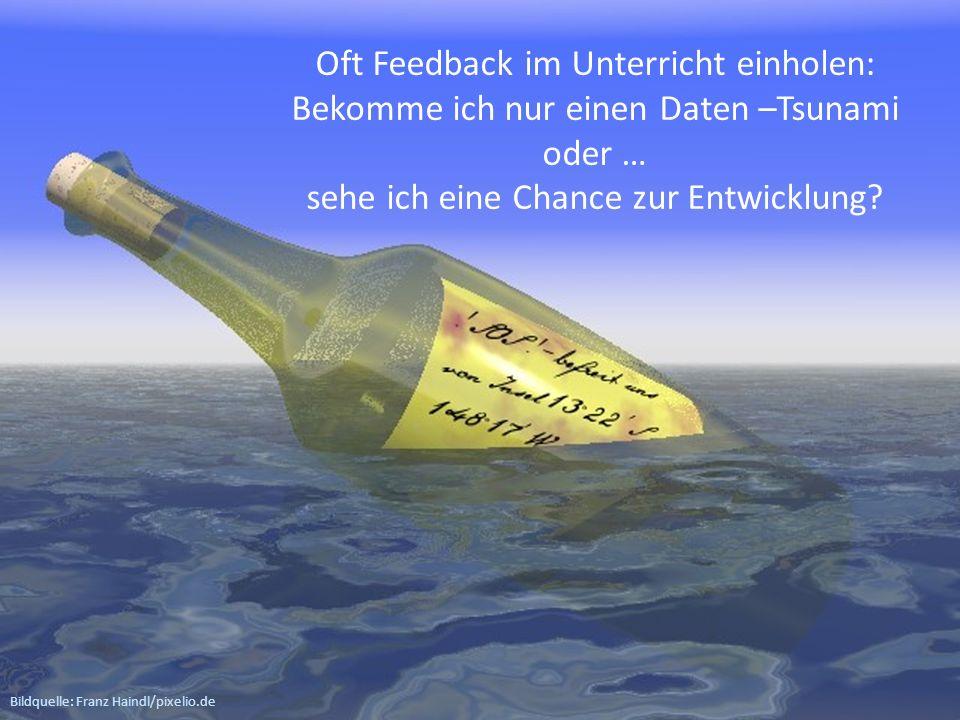 Bildquelle: Franz Haindl/pixelio.de Oft Feedback im Unterricht einholen: Bekomme ich nur einen Daten –Tsunami oder … sehe ich eine Chance zur Entwickl