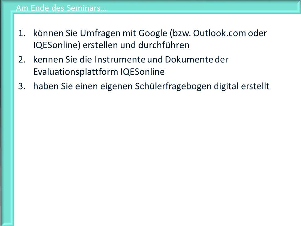 Am Ende des Seminars… 1.können Sie Umfragen mit Google (bzw. Outlook.com oder IQESonline) erstellen und durchführen 2.kennen Sie die Instrumente und D