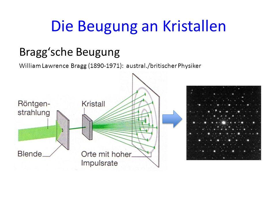 Die Beugung an Kristallen Braggsche Beugung William Lawrence Bragg (1890-1971): austral./britischer Physiker