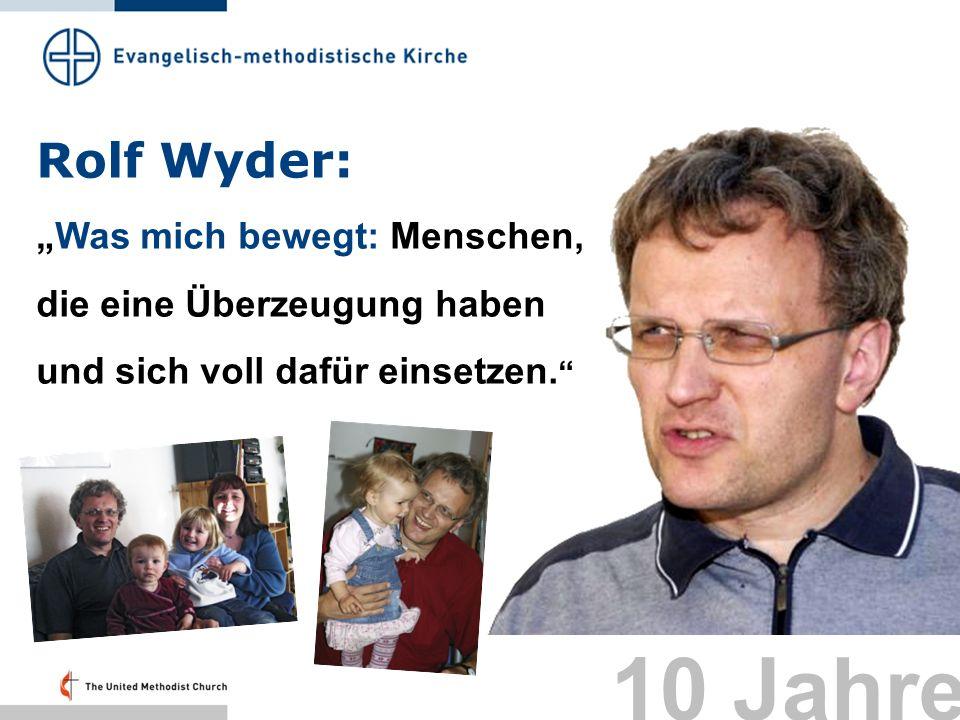 Rolf Wyder: Was mich bewegt: Menschen, die eine Überzeugung haben und sich voll dafür einsetzen. 10 Jahre