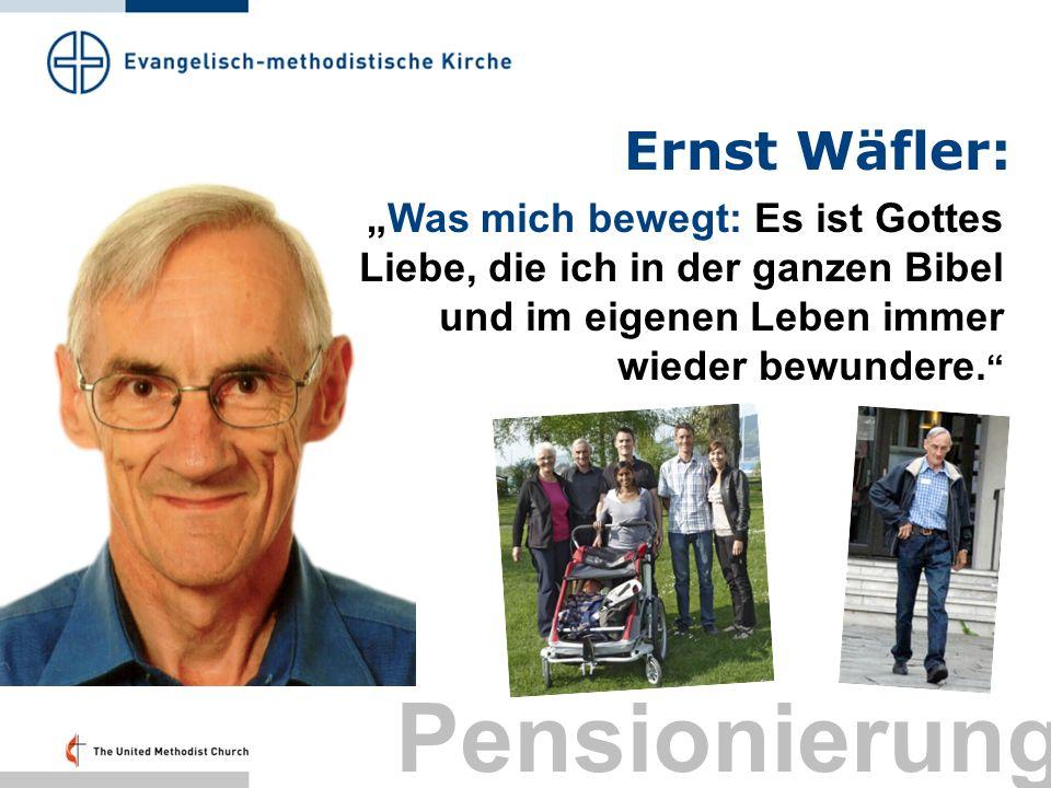 Ernst Wäfler: Was mich bewegt: Es ist Gottes Liebe, die ich in der ganzen Bibel und im eigenen Leben immer wieder bewundere. Pensionierung