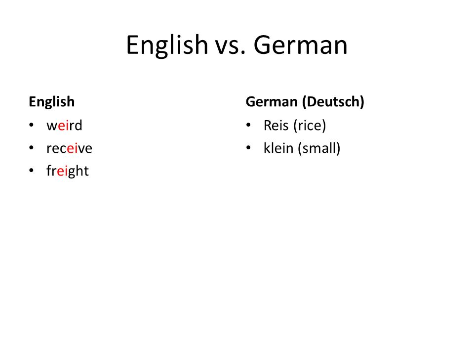 English vs. German English weird receive freight German (Deutsch) Reis (rice) klein (small)