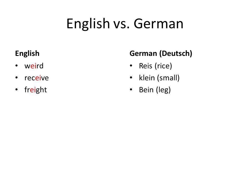 English vs. German English weird receive freight German (Deutsch) Reis (rice) klein (small) Bein (leg)