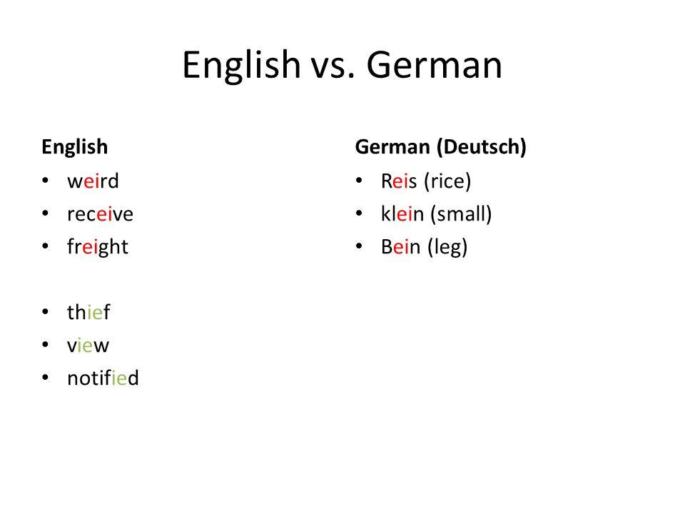 English vs. German English weird receive freight thief view notified German (Deutsch) Reis (rice) klein (small) Bein (leg)