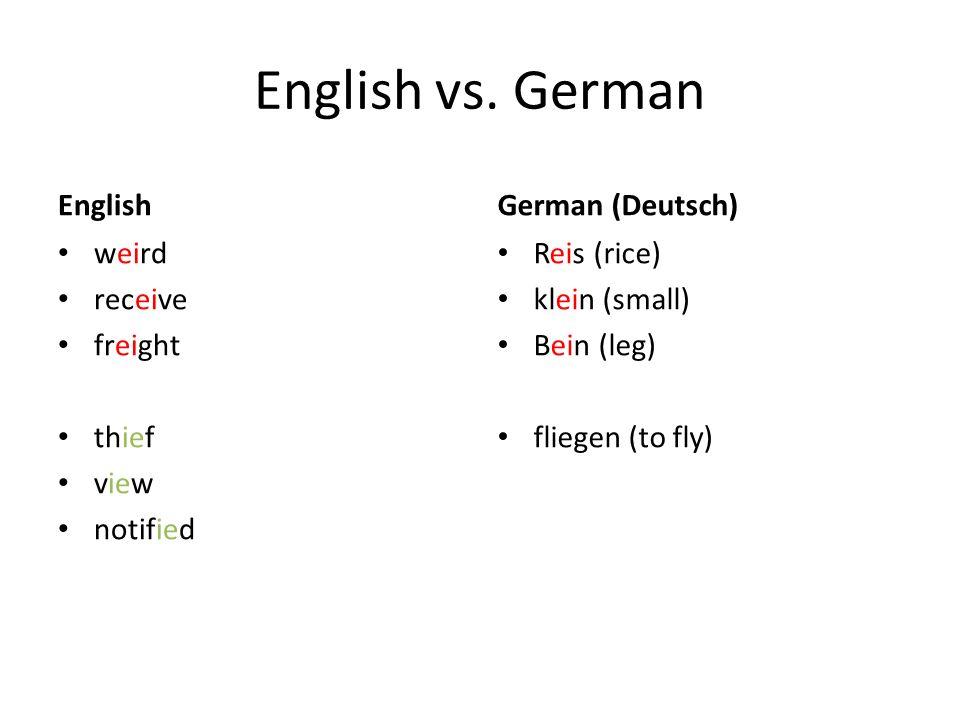 English vs. German English weird receive freight thief view notified German (Deutsch) Reis (rice) klein (small) Bein (leg) fliegen (to fly)