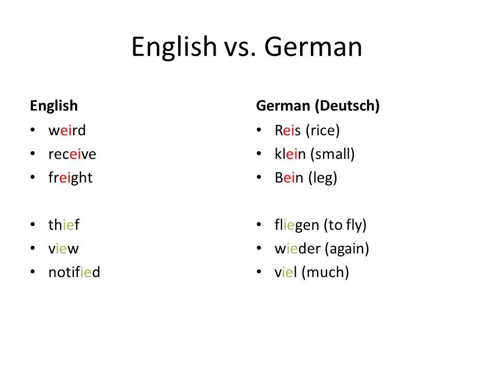 English vs. German English weird receive freight thief view notified German (Deutsch) Reis (rice) klein (small) Bein (leg) fliegen (to fly) wieder (ag
