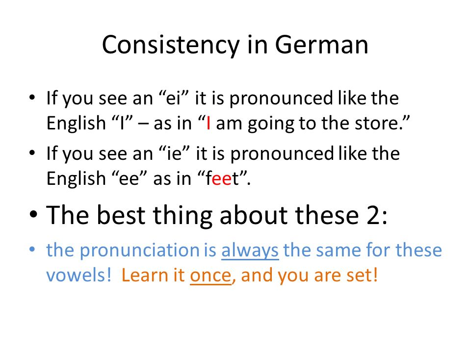 Consistency in German If you see an ei it is pronounced like the English I – as in I am going to the store.