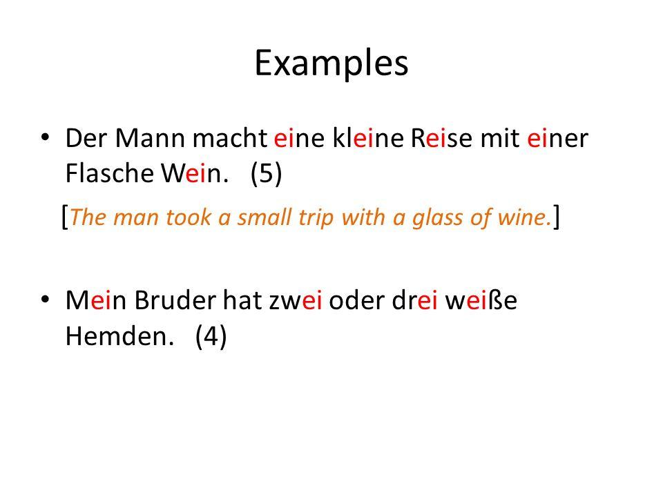 Examples Der Mann macht eine kleine Reise mit einer Flasche Wein. (5) [ The man took a small trip with a glass of wine. ] Mein Bruder hat zwei oder dr