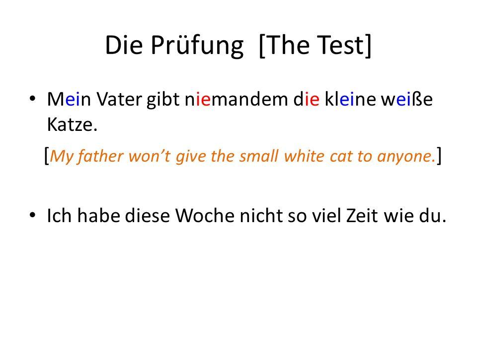 Die Prüfung [The Test] Mein Vater gibt niemandem die kleine weiße Katze. [ My father wont give the small white cat to anyone. ] Ich habe diese Woche n