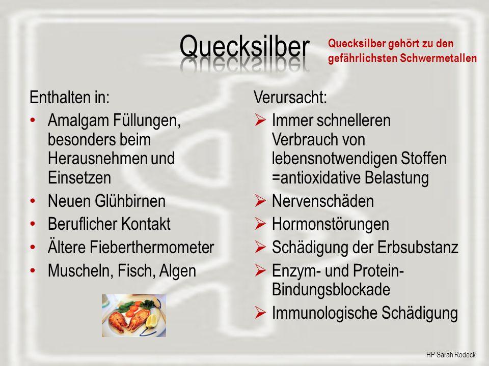 Enthalten in: Amalgam Füllungen, besonders beim Herausnehmen und Einsetzen Neuen Glühbirnen Beruflicher Kontakt Ältere Fieberthermometer Muscheln, Fisch, Algen Verursacht: Immer schnelleren Verbrauch von lebensnotwendigen Stoffen =antioxidative Belastung Nervenschäden Hormonstörungen Schädigung der Erbsubstanz Enzym- und Protein- Bindungsblockade Immunologische Schädigung Quecksilber gehört zu den gefährlichsten Schwermetallen HP Sarah Rodeck