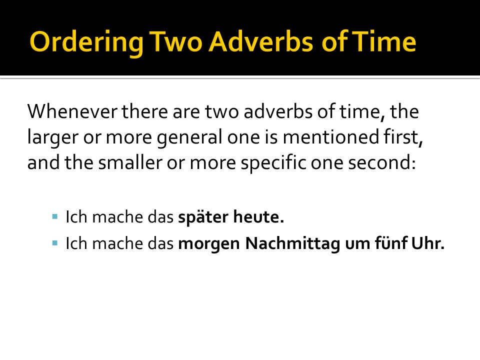 Whenever there are two adverbs of time, the larger or more general one is mentioned first, and the smaller or more specific one second: Ich mache das später heute.
