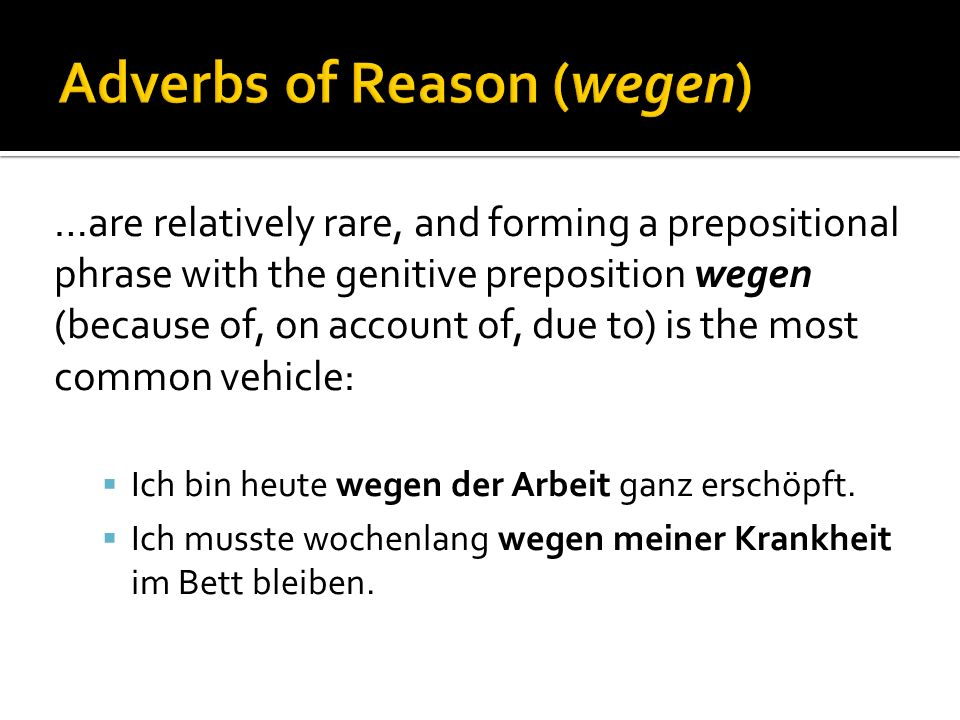 …are relatively rare, and forming a prepositional phrase with the genitive preposition wegen (because of, on account of, due to) is the most common vehicle: Ich bin heute wegen der Arbeit ganz erschöpft.