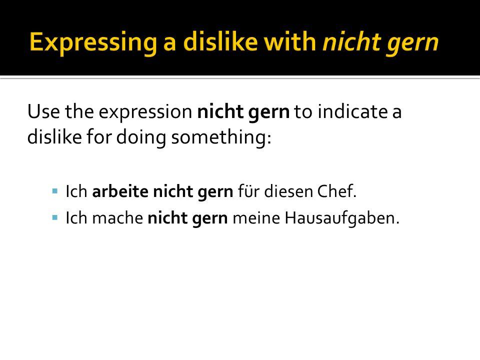 Use the expression nicht gern to indicate a dislike for doing something: Ich arbeite nicht gern für diesen Chef.