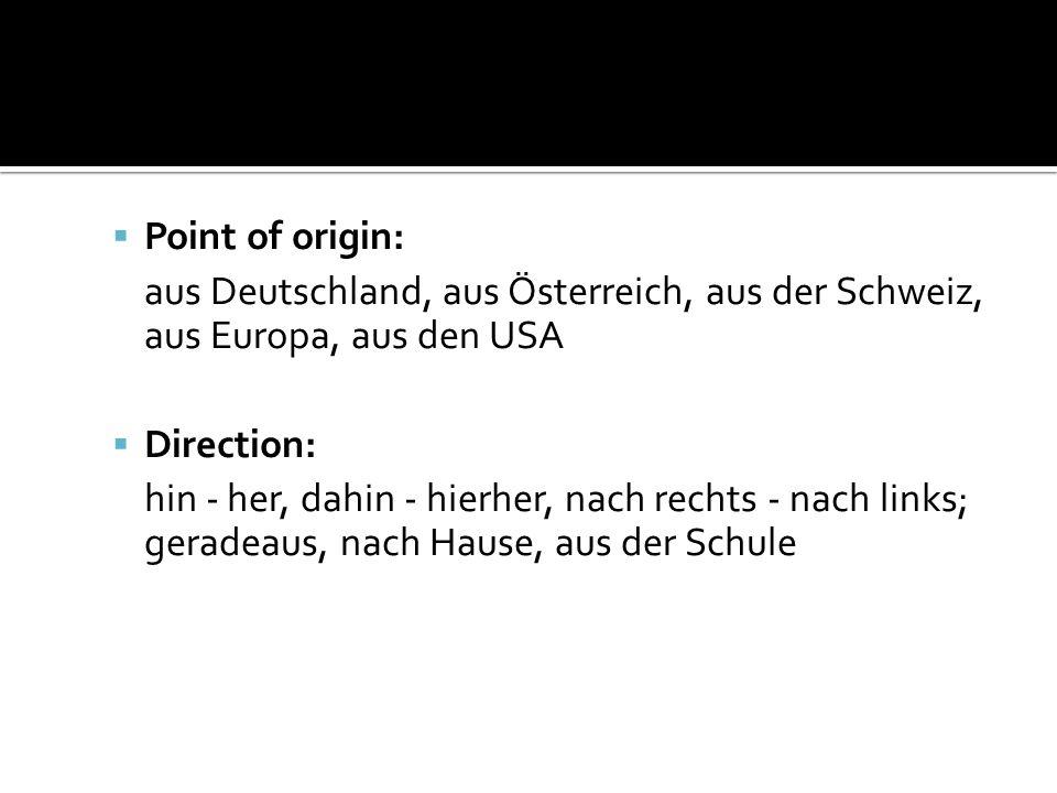 Point of origin: aus Deutschland, aus Österreich, aus der Schweiz, aus Europa, aus den USA Direction: hin - her, dahin - hierher, nach rechts - nach links; geradeaus, nach Hause, aus der Schule
