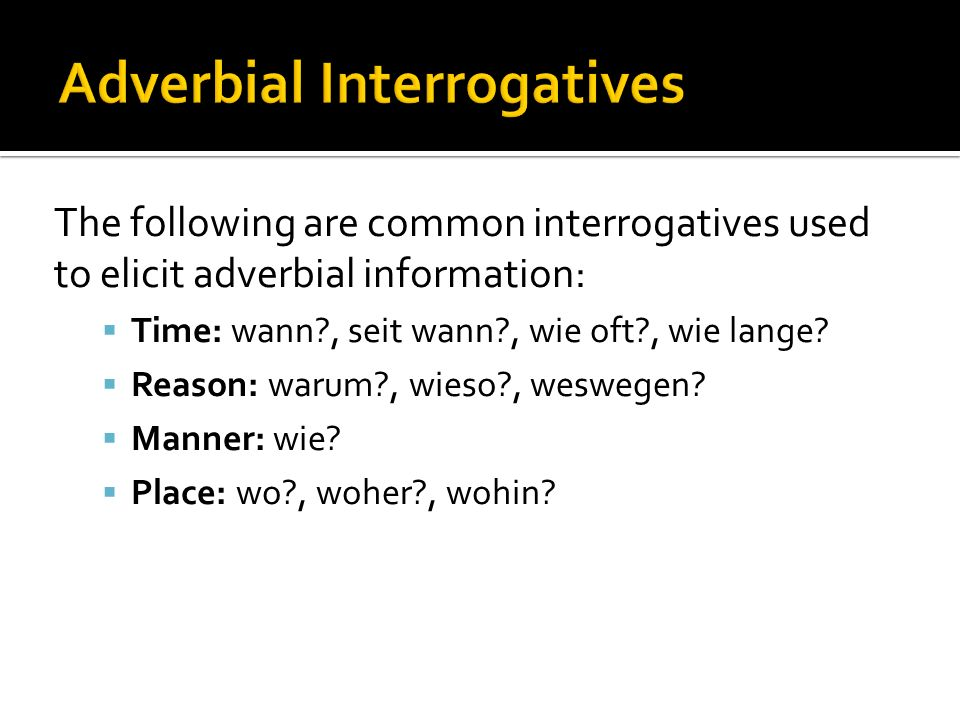The following are common interrogatives used to elicit adverbial information: Time: wann?, seit wann?, wie oft?, wie lange.