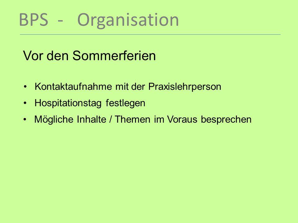 BPS - Organisation Vor den Sommerferien Kontaktaufnahme mit der Praxislehrperson Hospitationstag festlegen Mögliche Inhalte / Themen im Voraus besprec