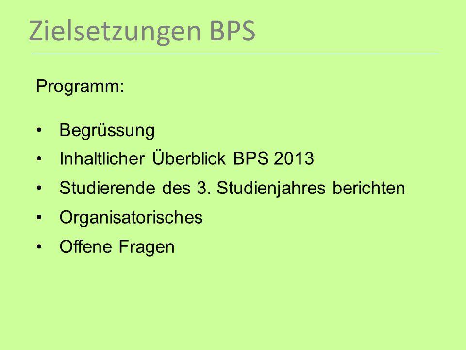 Zielsetzungen BPS Programm: Begrüssung Inhaltlicher Überblick BPS 2013 Studierende des 3. Studienjahres berichten Organisatorisches Offene Fragen