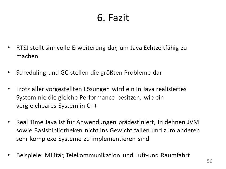 6. Fazit RTSJ stellt sinnvolle Erweiterung dar, um Java Echtzeitfähig zu machen Scheduling und GC stellen die größten Probleme dar Trotz aller vorgest