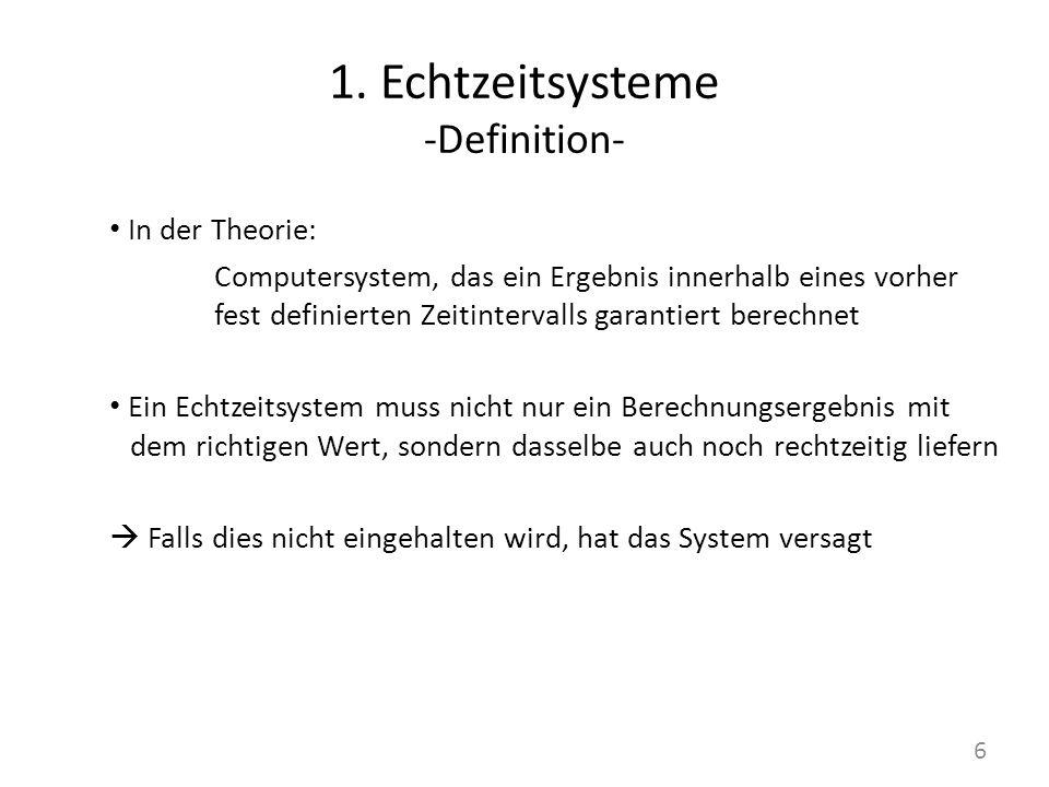 1. Echtzeitsysteme -Definition- In der Theorie: Computersystem, das ein Ergebnis innerhalb eines vorher fest definierten Zeitintervalls garantiert ber
