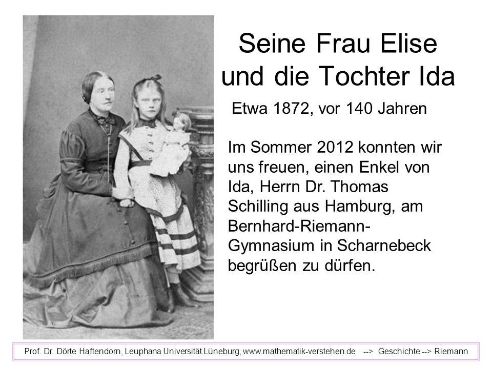 Seine Frau Elise und die Tochter Ida Prof. Dr. Dörte Haftendorn, Leuphana Universität Lüneburg, www.mathematik-verstehen.de --> Geschichte --> Riemann