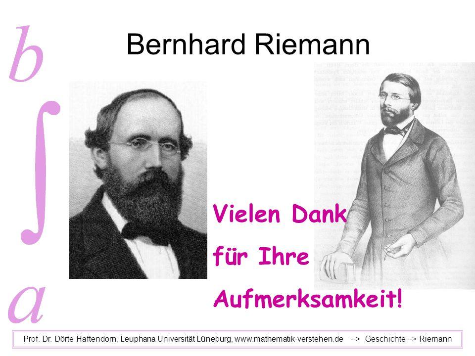 Bernhard Riemann Prof. Dr. Dörte Haftendorn, Leuphana Universität Lüneburg, www.mathematik-verstehen.de --> Geschichte --> Riemann Vielen Dank für Ihr