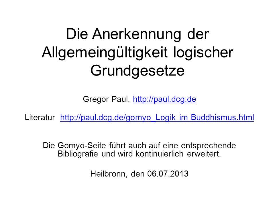Die Anerkennung der Allgemeingültigkeit logischer Grundgesetze Gregor Paul, http://paul.dcg.dehttp://paul.dcg.de Literatur http://paul.dcg.de/gomyo_Logik im Buddhismus.htmlhttp://paul.dcg.de/gomyo_Logik im Buddhismus.html Die Gomyō-Seite führt auch auf eine entsprechende Bibliografie und wird kontinuierlich erweitert.
