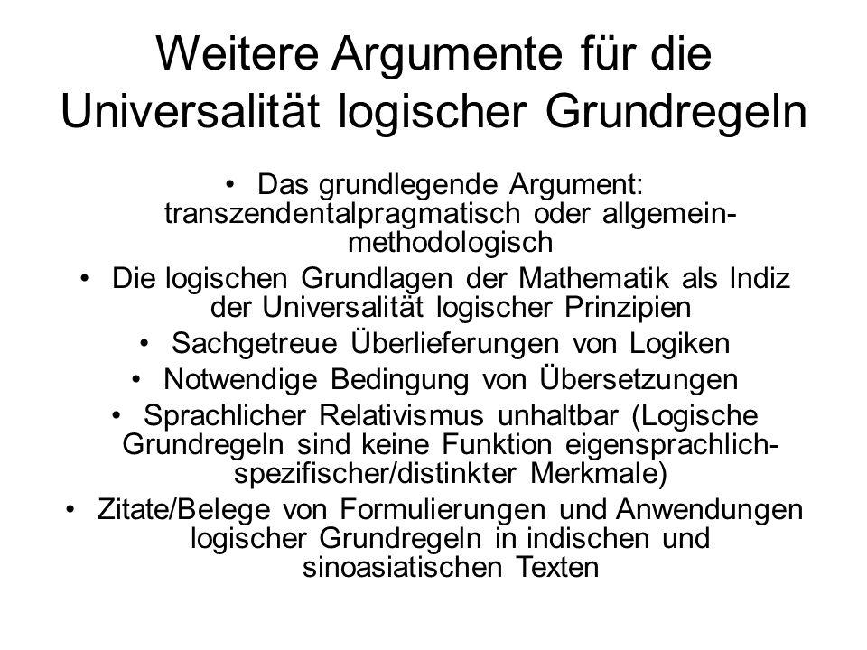 Weitere Argumente für die Universalität logischer Grundregeln Das grundlegende Argument: transzendentalpragmatisch oder allgemein- methodologisch Die logischen Grundlagen der Mathematik als Indiz der Universalität logischer Prinzipien Sachgetreue Überlieferungen von Logiken Notwendige Bedingung von Übersetzungen Sprachlicher Relativismus unhaltbar (Logische Grundregeln sind keine Funktion eigensprachlich- spezifischer/distinkter Merkmale) Zitate/Belege von Formulierungen und Anwendungen logischer Grundregeln in indischen und sinoasiatischen Texten