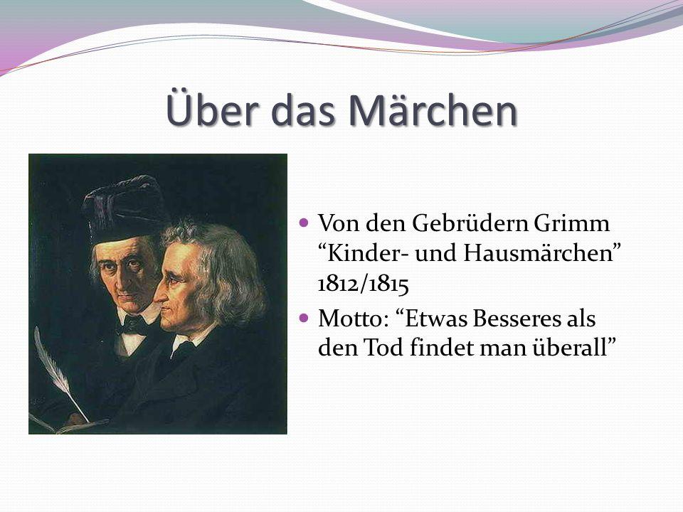 Über das Märchen Von den Gebrüdern Grimm Kinder- und Hausmärchen 1812/1815 Motto: Etwas Besseres als den Tod findet man überall