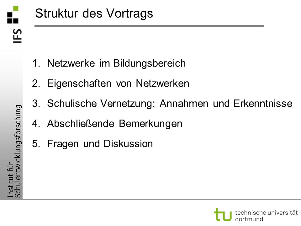 Institut für Schulentwicklungsforschung Struktur des Vortrags 1.Netzwerke im Bildungsbereich 2.Eigenschaften von Netzwerken 3.Schulische Vernetzung: A