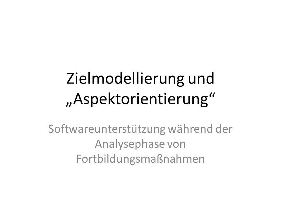 Zielmodellierung und Aspektorientierung Softwareunterstützung während der Analysephase von Fortbildungsmaßnahmen