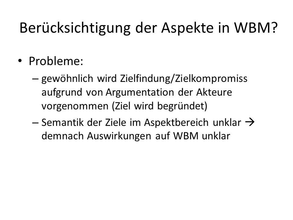 Berücksichtigung der Aspekte in WBM? Probleme: – gewöhnlich wird Zielfindung/Zielkompromiss aufgrund von Argumentation der Akteure vorgenommen (Ziel w