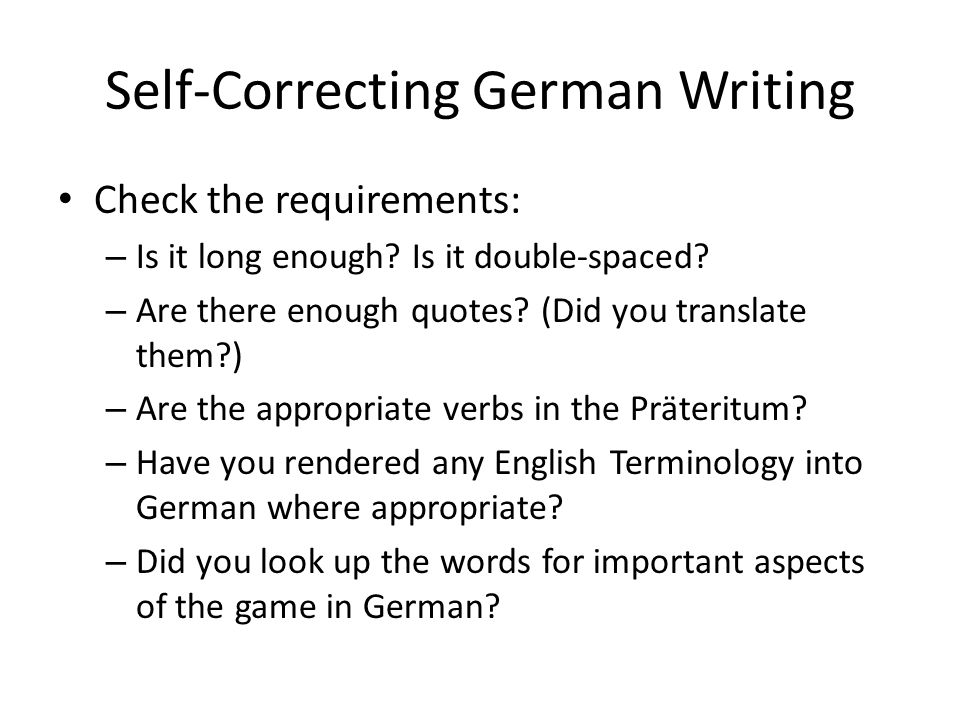 Self-Correcting German Writing Check the requirements: – Is it long enough? Is it double-spaced? – Are there enough quotes? (Did you translate them?)