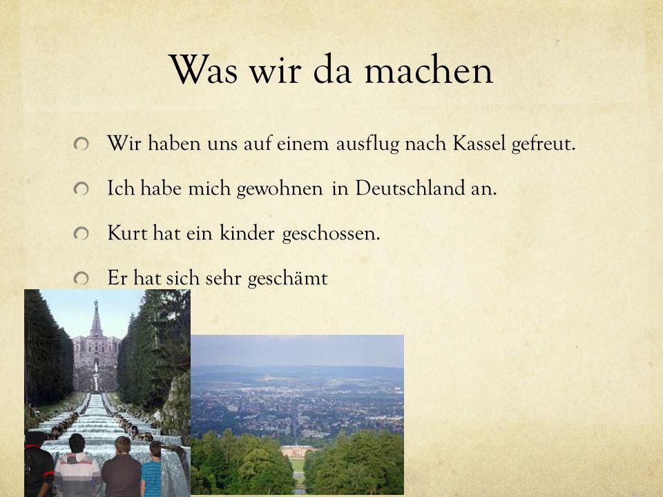 Was wir da machen Wir haben uns auf einem ausflug nach Kassel gefreut. Ich habe mich gewohnen in Deutschland an. Kurt hat ein kinder geschossen. Er ha