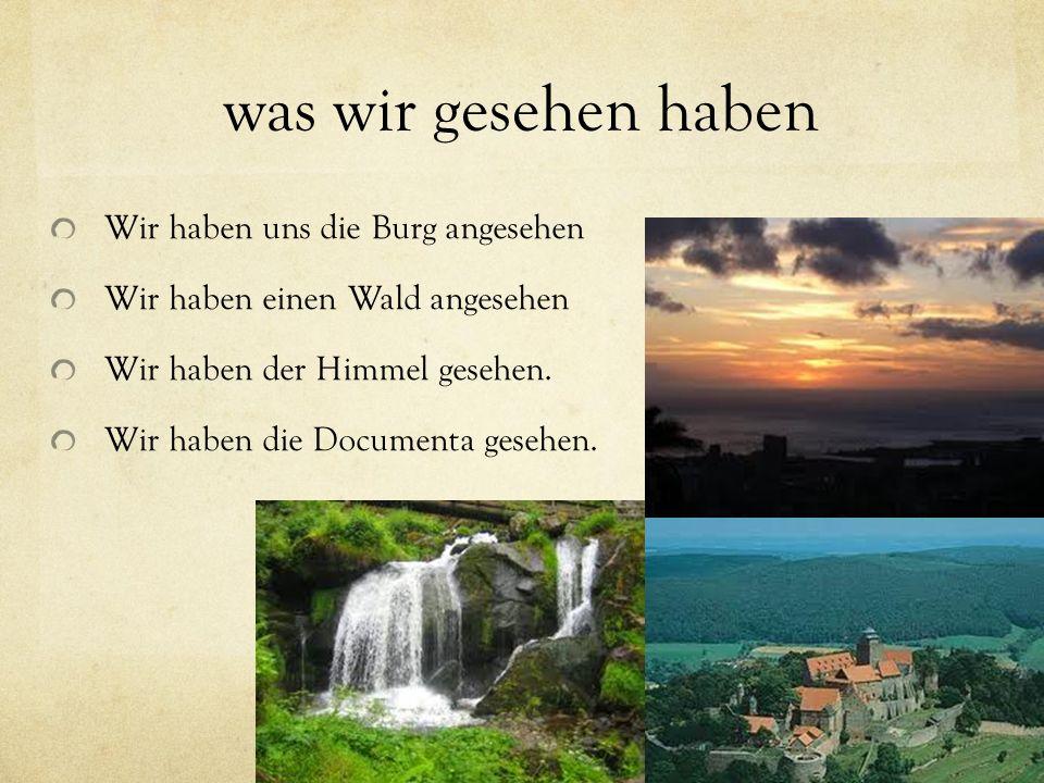 was wir gesehen haben Wir haben uns die Burg angesehen Wir haben einen Wald angesehen Wir haben der Himmel gesehen. Wir haben die Documenta gesehen.