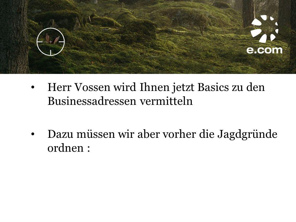 Herr Vossen wird Ihnen jetzt Basics zu den Businessadressen vermitteln Dazu müssen wir aber vorher die Jagdgründe ordnen :