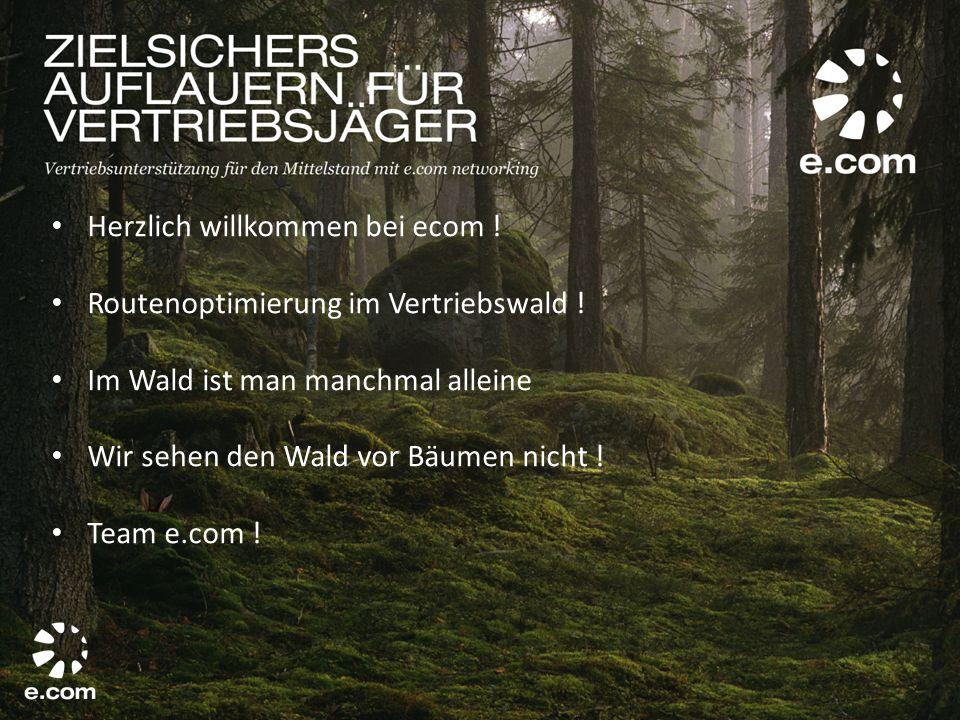 Herzlich willkommen bei ecom ! Routenoptimierung im Vertriebswald ! Im Wald ist man manchmal alleine Wir sehen den Wald vor Bäumen nicht ! Team e.com