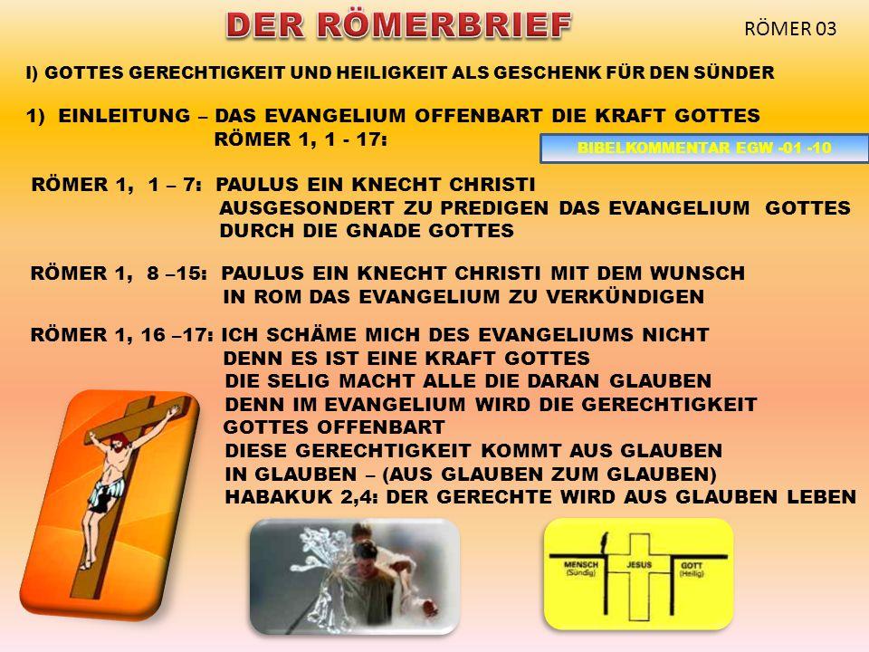 I) GOTTES GERECHTIGKEIT UND HEILIGKEIT ALS GESCHENK FÜR DEN SÜNDER 1)EINLEITUNG – DAS EVANGELIUM OFFENBART DIE KRAFT GOTTES RÖMER 1, 1 - 17: RÖMER 1, 1 – 7: PAULUS EIN KNECHT CHRISTI AUSGESONDERT ZU PREDIGEN DAS EVANGELIUM GOTTES DURCH DIE GNADE GOTTES RÖMER 1, 8 –15: PAULUS EIN KNECHT CHRISTI MIT DEM WUNSCH IN ROM DAS EVANGELIUM ZU VERKÜNDIGEN RÖMER 1, 16 –17: ICH SCHÄME MICH DES EVANGELIUMS NICHT DENN ES IST EINE KRAFT GOTTES DIE SELIG MACHT ALLE DIE DARAN GLAUBEN DENN IM EVANGELIUM WIRD DIE GERECHTIGKEIT GOTTES OFFENBART DIESE GERECHTIGKEIT KOMMT AUS GLAUBEN IN GLAUBEN – (AUS GLAUBEN ZUM GLAUBEN) HABAKUK 2,4: DER GERECHTE WIRD AUS GLAUBEN LEBEN RÖMER 03 BIBELKOMMENTAR EGW -01 -10