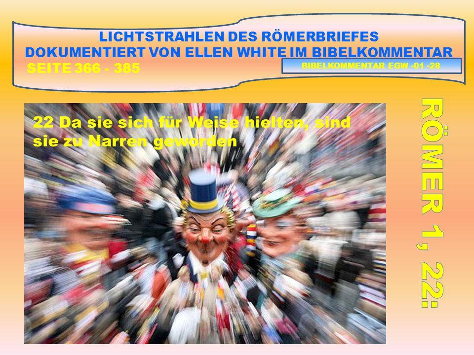 LICHTSTRAHLEN DES RÖMERBRIEFES DOKUMENTIERT VON ELLEN WHITE IM BIBELKOMMENTAR SEITE 366 - 385 22 Da sie sich für Weise hielten, sind sie zu Narren geworden BIBELKOMMENTAR EGW -01 -28