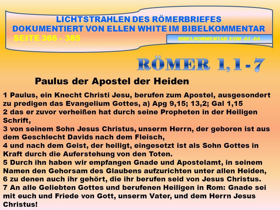 LICHTSTRAHLEN DES RÖMERBRIEFES DOKUMENTIERT VON ELLEN WHITE IM BIBELKOMMENTAR SEITE 366 - 385 2)RÖMER 1, 18 – RÖMER 3, 20 – DIE SCHULD ALLER VOR GOTT DIE NOTWENDIGKEIT DER RECHTFERTIGUNG DES SÜNDERS I)GOTTES GERECHTIGKEIT UND HEILIGKEIT ALS GESCHENK FÜR DEN SÜNDER RÖMER 1, 18 – 32: DIE GOTTLOSEN HEIDEN BIBELKOMMENTAR EGW -01 -15
