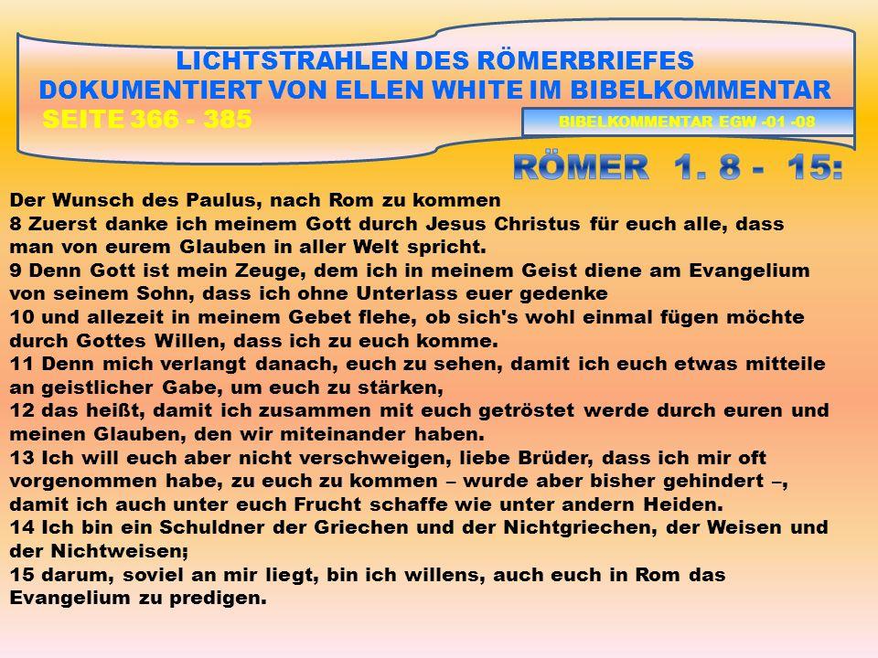 LICHTSTRAHLEN DES RÖMERBRIEFES DOKUMENTIERT VON ELLEN WHITE IM BIBELKOMMENTAR SEITE 366 - 385 I)GOTTES GERECHTIGKEIT UND HEILIGKEIT ALS GESCHENK FÜR DEN SÜNDER 2)RÖMER 1, 18 – RÖMER 3, 20 – DIE SCHULD ALLER VOR GOTT DIE NOTWENDIGKEIT DER RECHTFERTIGUNG DES SÜNDERS RÖMER 1, 18 – 32: DIE GOTTLOSEN HEIDEN RÖMER 2, 01 – 16: DIE SELBSTGERECHTEN MENSCHEN RÖMER 2, 17 – 3,8: DIE GESETZLICHEN JUDEN RÖMER 3, 9 - 20: DIE SCHULD ALLER VOR GOTT – KEINER TUT GUTES BIBELKOMMENTAR EGW -01 -29