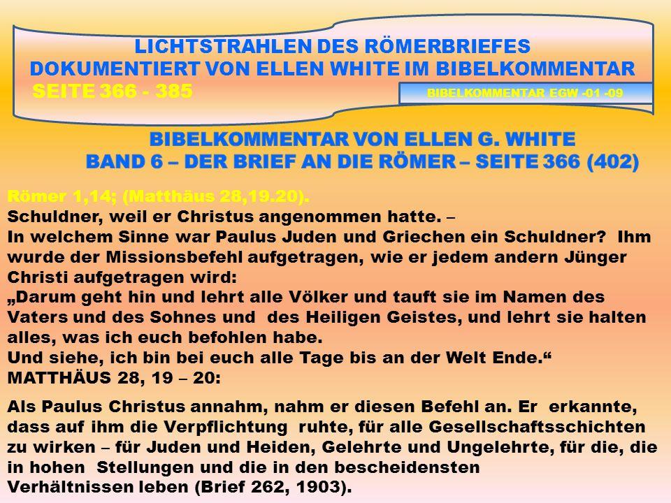 LICHTSTRAHLEN DES RÖMERBRIEFES DOKUMENTIERT VON ELLEN WHITE IM BIBELKOMMENTAR SEITE 366 - 385 Römer 1,14; (Matthäus 28,19.20).