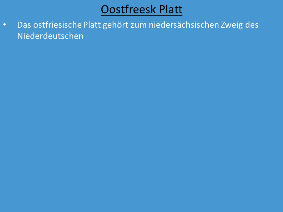 Oostfreesk Platt Das ostfriesische Platt gehört zum niedersächsischen Zweig des Niederdeutschen Obwohl es zu den Niederdeutschen Mundarten gehört, ist es kein altsächsischer Dialekt