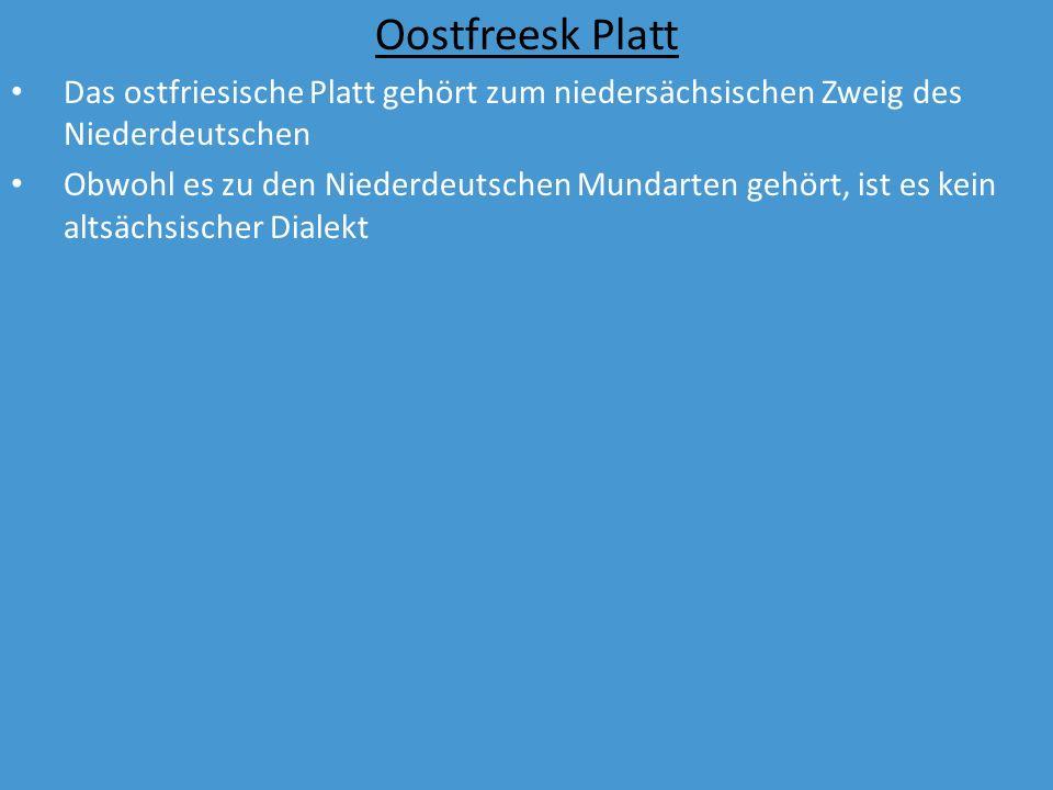 Oostfreesk Platt Das ostfriesische Platt gehört zum niedersächsischen Zweig des Niederdeutschen Obwohl es zu den Niederdeutschen Mundarten gehört, ist es kein altsächsischer Dialekt Basiert auf der Mundart von Kolonisten in Friesland aus früherer Zeit
