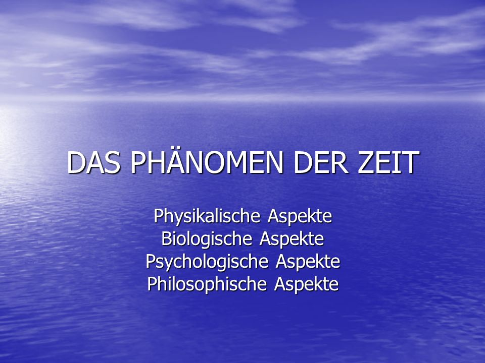DAS PHÄNOMEN DER ZEIT Physikalische Aspekte Biologische Aspekte Psychologische Aspekte Philosophische Aspekte