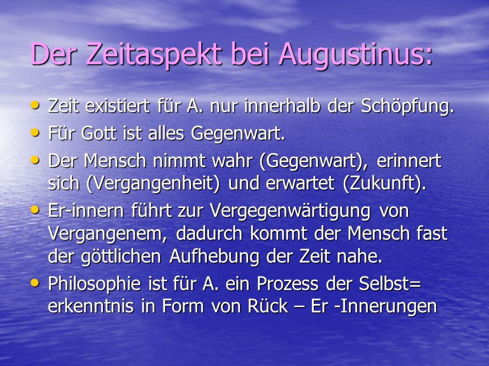 Der Zeitaspekt bei Augustinus: Zeit existiert für A. nur innerhalb der Schöpfung. Zeit existiert für A. nur innerhalb der Schöpfung. Für Gott ist alle