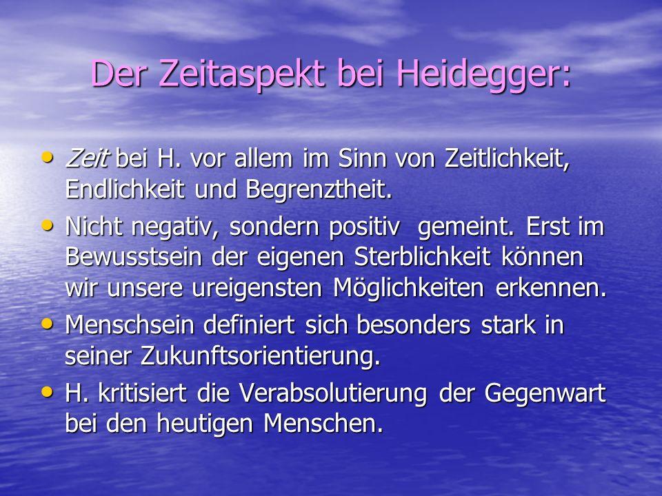 Der Zeitaspekt bei Heidegger: Zeit bei H. vor allem im Sinn von Zeitlichkeit, Endlichkeit und Begrenztheit. Zeit bei H. vor allem im Sinn von Zeitlich