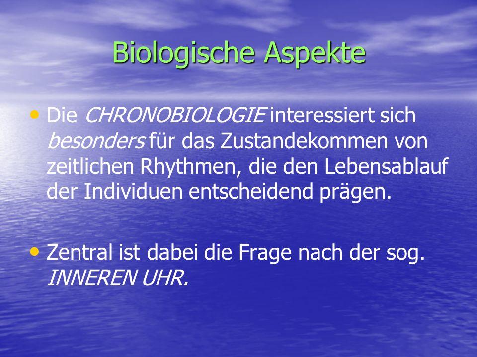 Biologische Aspekte Die CHRONOBIOLOGIE interessiert sich besonders für das Zustandekommen von zeitlichen Rhythmen, die den Lebensablauf der Individuen entscheidend prägen.